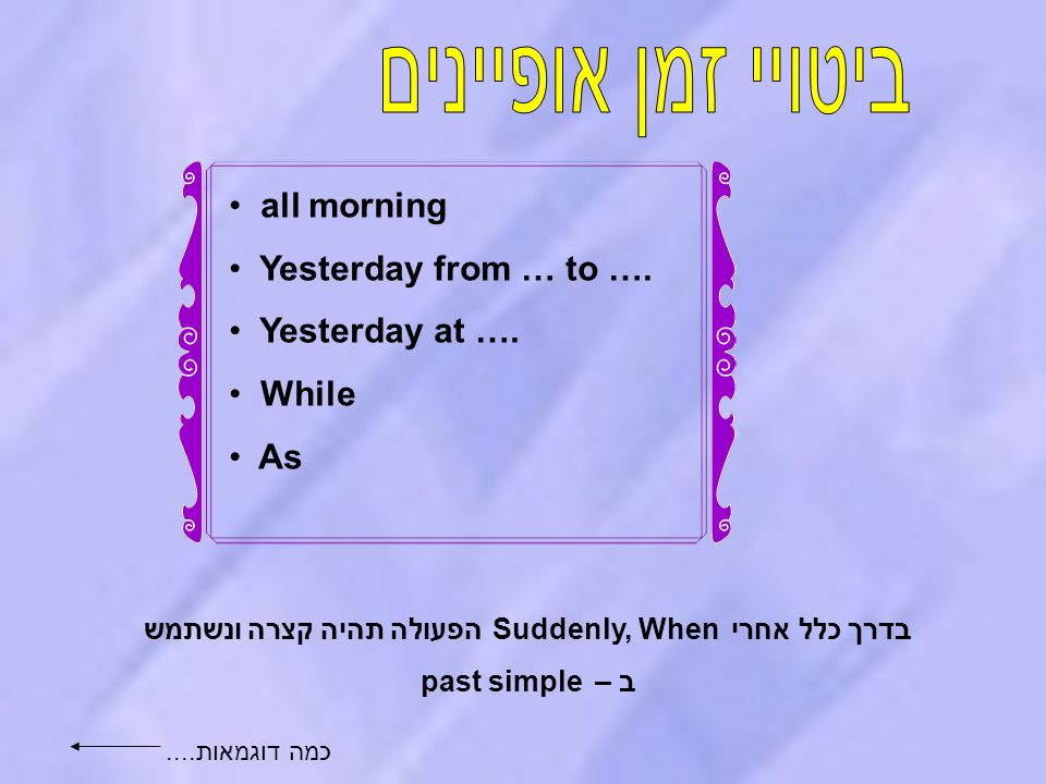 5 all morning Yesterday from … to …. Yesterday at …. While As בדרך כלל אחרי Suddenly, When הפעולה תהיה קצרה ונשתמש ב – past simple כמה דוגמאות....