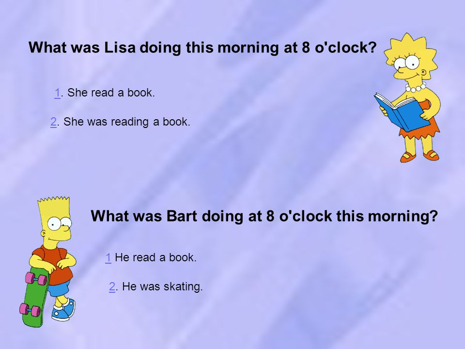 What was Lisa doing this morning at 8 o clock. What was Bart doing at 8 o clock this morning.