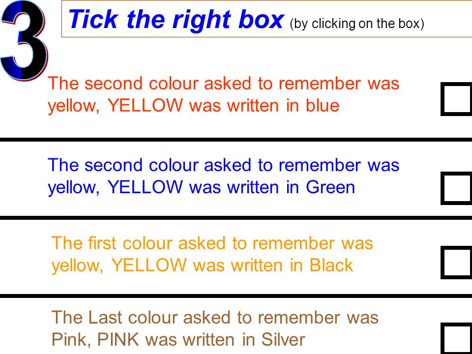 Tick the right box (by clicking on the box) The second colour asked to remember was yellow, YELLOW was written in blue The second colour asked to remember was yellow, YELLOW was written in Green The first colour asked to remember was yellow, YELLOW was written in Black The Last colour asked to remember was Pink, PINK was written in Silver