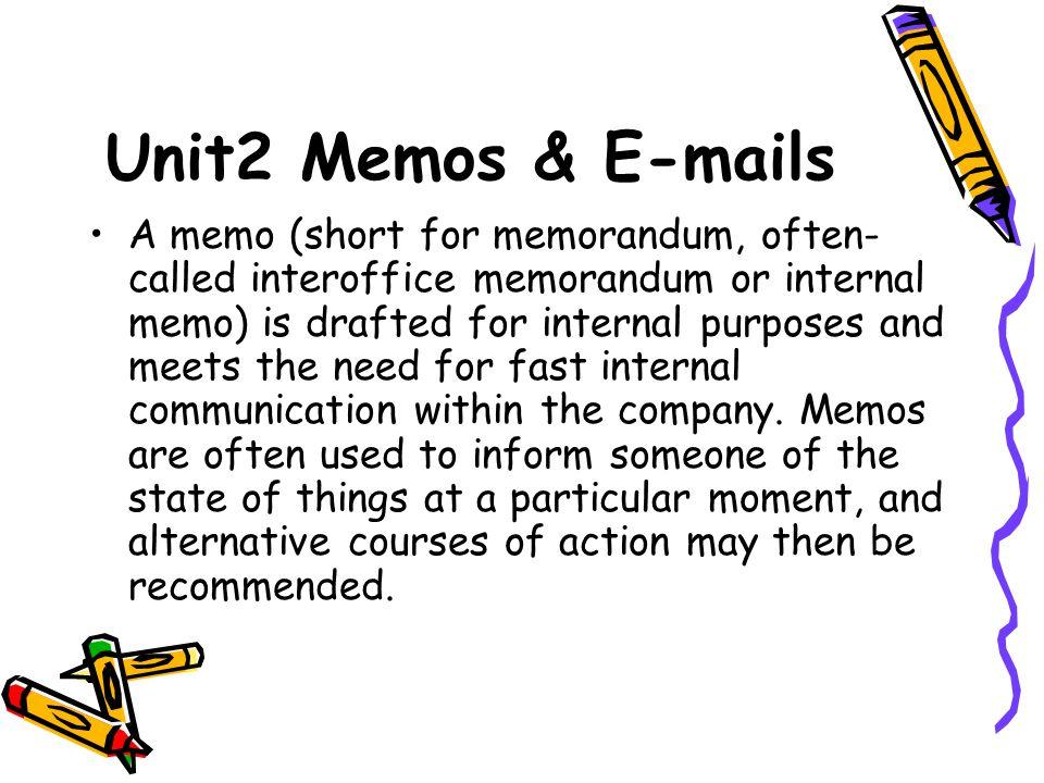 Unit2 Memos & E-mails A memo (short for memorandum, often- called interoffice memorandum or internal memo) is drafted for internal purposes and meets