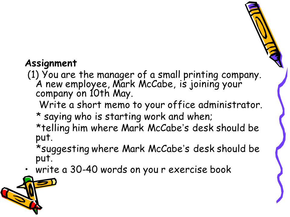 Assignment (1) You are the manager of a small printing company. A new employee, Mark McCabe, is joining your company on 10th May. Write a short memo t