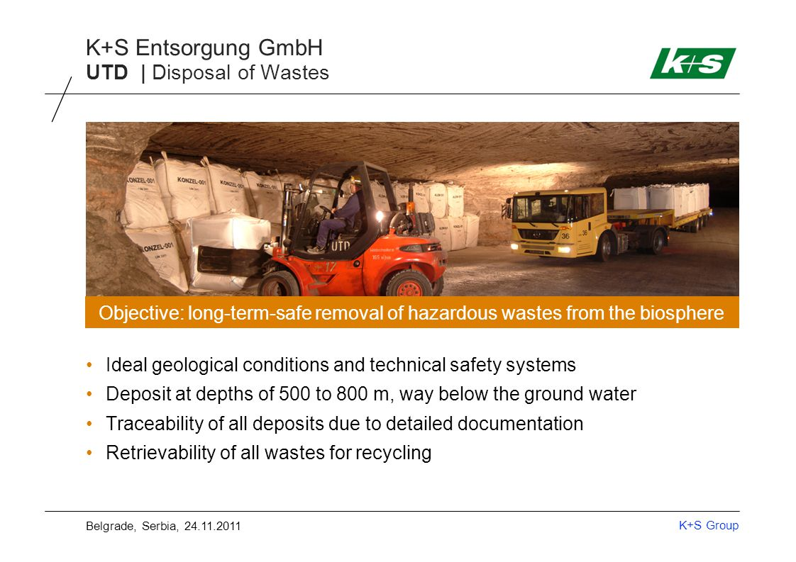 K+S Group K+S Entsorgung GmbH Ideal geological conditions and technical safety systems Deposit at depths of 500 to 800 m, way below the ground water Traceability of all deposits due to detailed documentation Retrievability of all wastes for recycling Objective: long-term-safe removal of hazardous wastes from the biosphere UTD | Disposal of Wastes Belgrade, Serbia, 24.11.2011