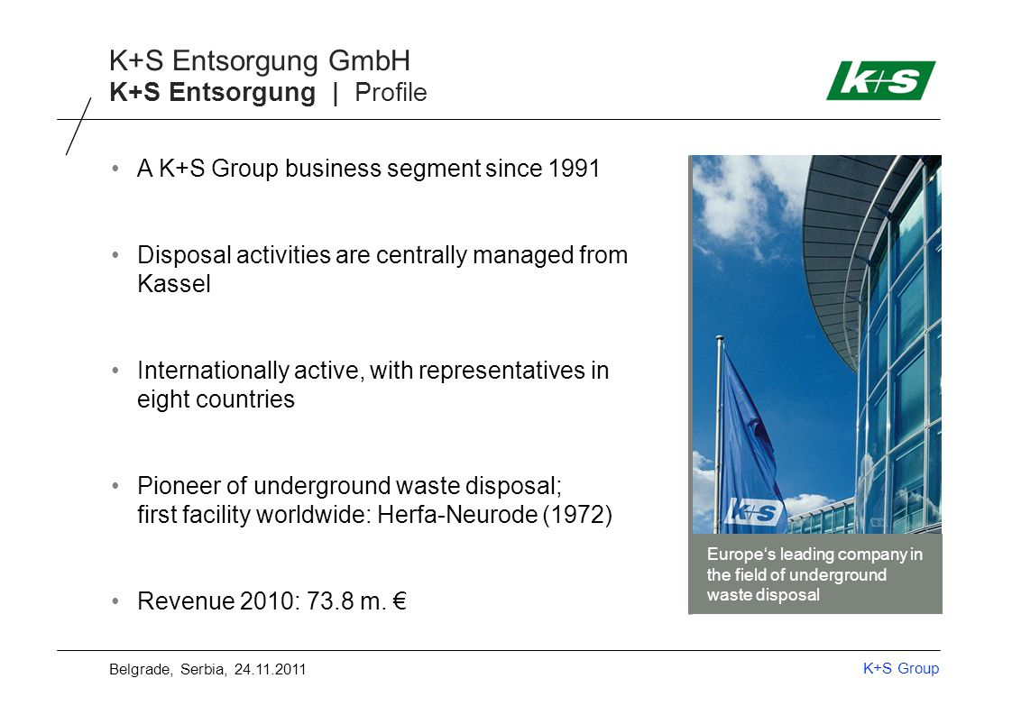 K+S Group K+S Entsorgung GmbH K+S Entsorgung | Profile A K+S Group business segment since 1991 Disposal activities are centrally managed from Kassel Internationally active, with representatives in eight countries Pioneer of underground waste disposal; first facility worldwide: Herfa-Neurode (1972) Revenue 2010: 73.8 m.