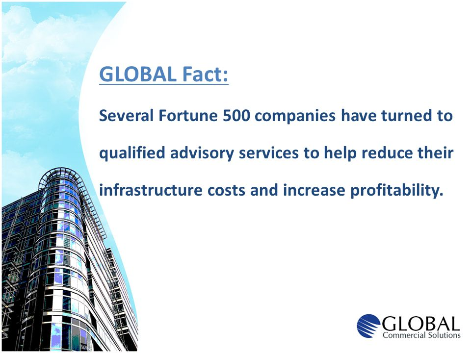 GLOBAL Fact: Several Fortune 500 companies have turned to qualified advisory services to help reduce their infrastructure costs and increase profitabi