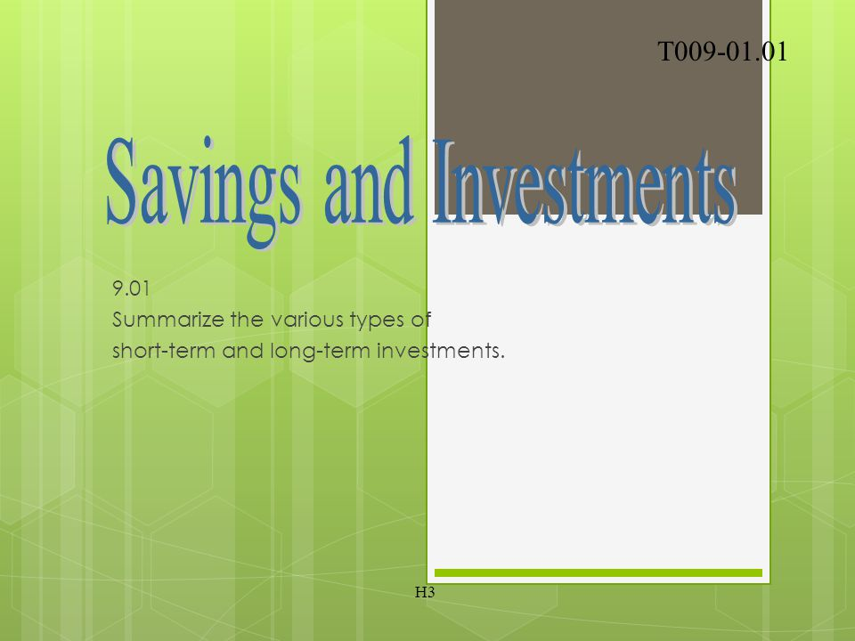 9.01 Summarize the various types of short-term and long-term investments. T009-01.01 H3