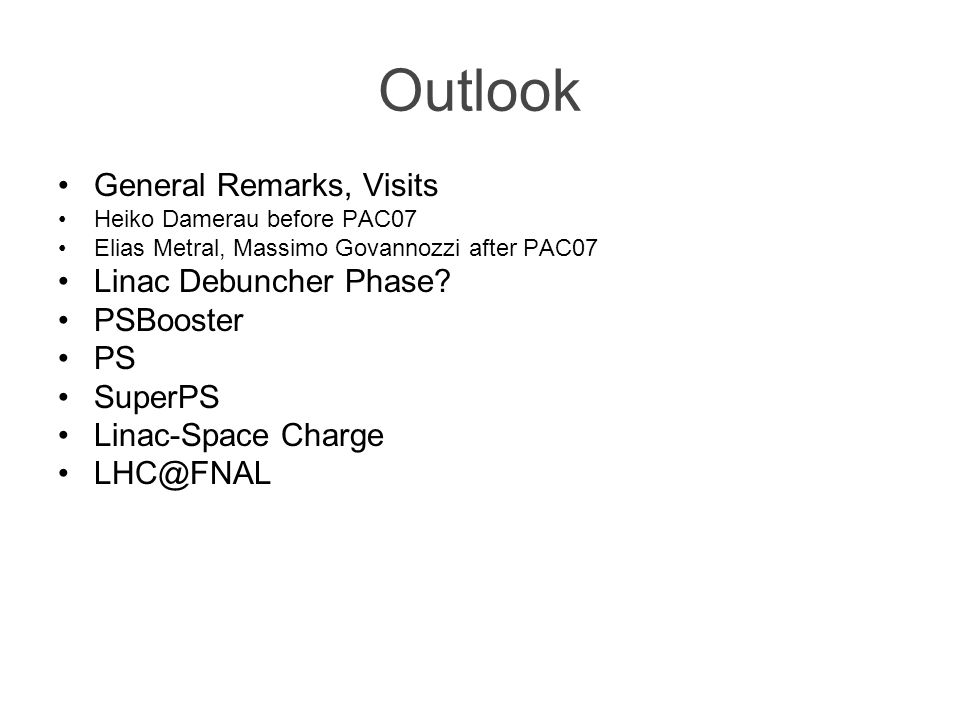 Outlook General Remarks, Visits Heiko Damerau before PAC07 Elias Metral, Massimo Govannozzi after PAC07 Linac Debuncher Phase? PSBooster PS SuperPS Li