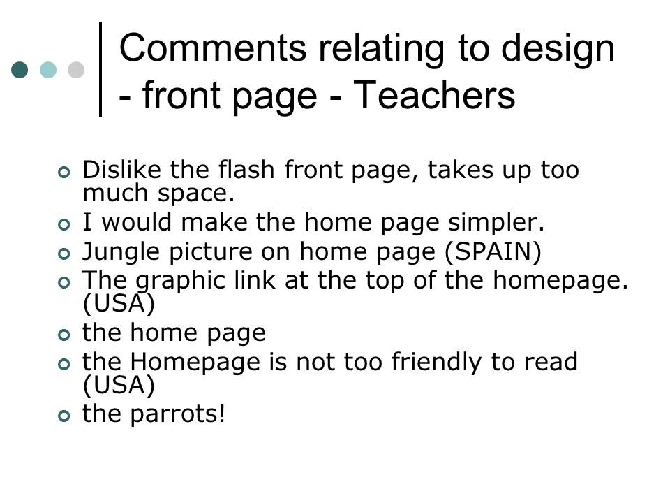 Comments relating to design - front page - Teachers Dislike the flash front page, takes up too much space.