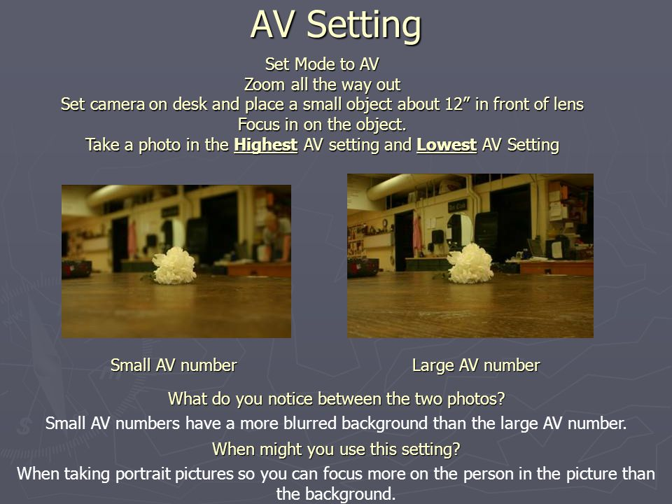 AV Setting Set Mode to AV Zoom all the way out Set camera on desk and place a small object about 12 in front of lens Focus in on the object.