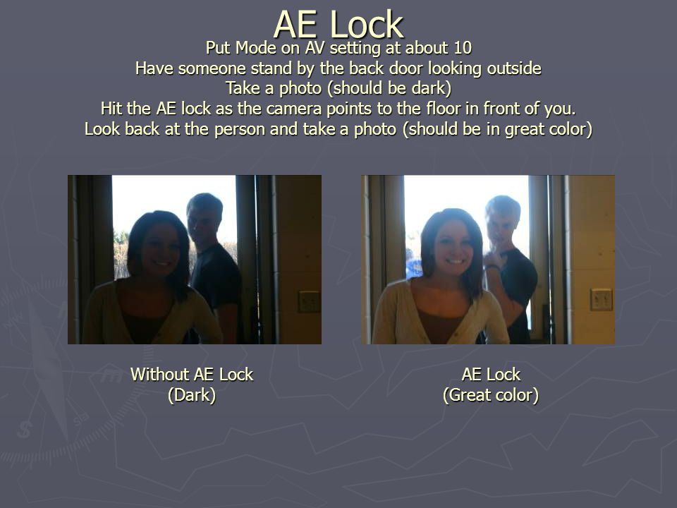AE Lock Put Mode on AV setting at about 10 Have someone stand by the back door looking outside Take a photo (should be dark) Hit the AE lock as the camera points to the floor in front of you.
