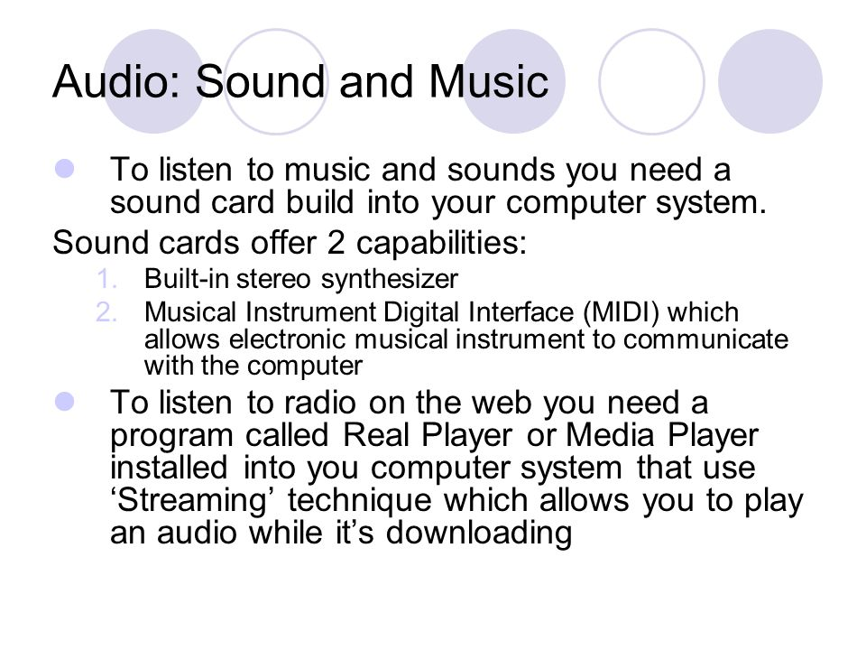 Audio: Sound and Music To listen to music and sounds you need a sound card build into your computer system.