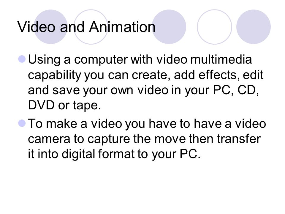 Video and Animation Using a computer with video multimedia capability you can create, add effects, edit and save your own video in your PC, CD, DVD or