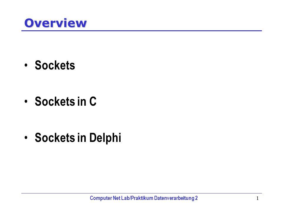 Computer Net Lab/Praktikum Datenverarbeitung 2 1 Overview Sockets Sockets in C Sockets in Delphi