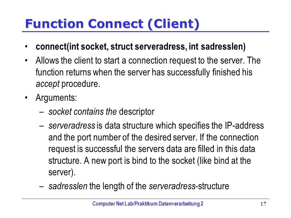 Computer Net Lab/Praktikum Datenverarbeitung 2 17 Function Connect (Client) connect(int socket, struct serveradress, int sadresslen) Allows the client