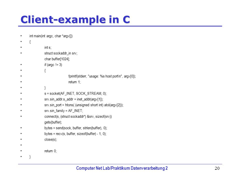Computer Net Lab/Praktikum Datenverarbeitung 2 20 Client-example in C int main(int argc, char *argv[]) { int s; struct sockaddr_in srv; char buffer[1024]; if (argc != 3) { fprintf(stderr, usage: %s host port\n , argv[0]); return 1; } s = socket(AF_INET, SOCK_STREAM, 0); srv.sin_addr.s_addr = inet_addr(argv[1]); srv.sin_port = htons( (unsigned short int) atol(argv[2])); srv.sin_family = AF_INET; connect(s, (struct sockaddr*) &srv, sizeof(srv)) gets(buffer); bytes = send(sock, buffer, strlen(buffer), 0); bytes = recv(s, buffer, sizeof(buffer) - 1, 0); close(s); return 0; }