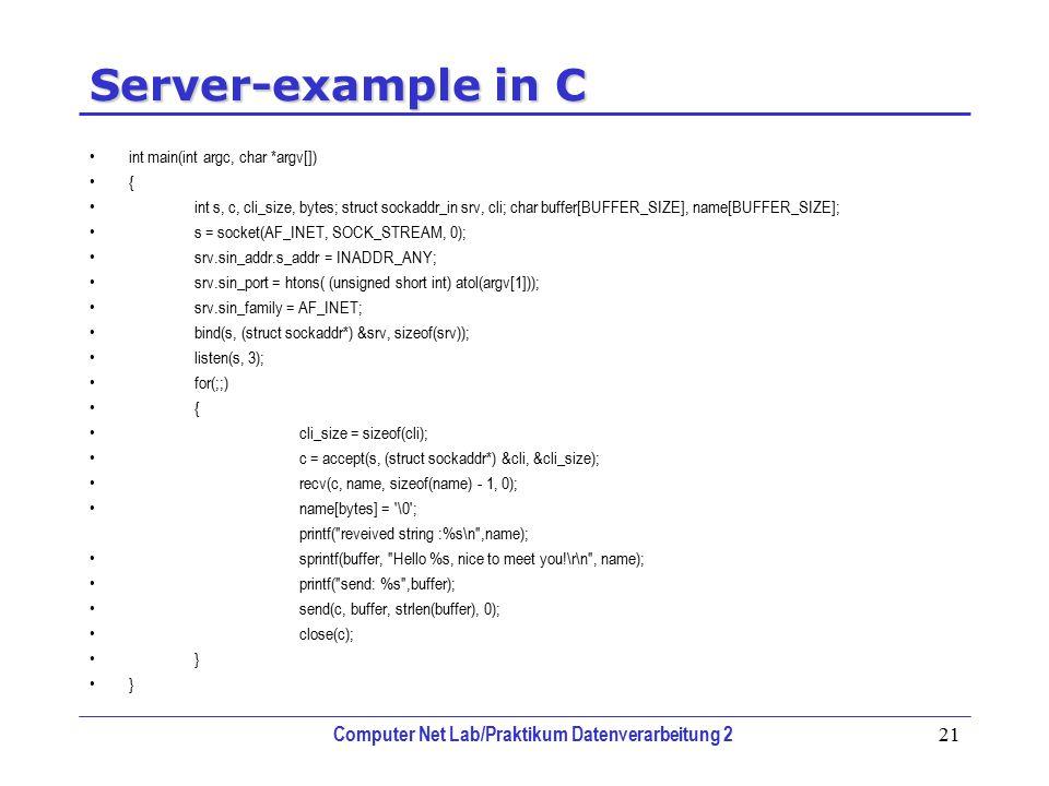 Computer Net Lab/Praktikum Datenverarbeitung 2 21 Server-example in C int main(int argc, char *argv[]) { int s, c, cli_size, bytes; struct sockaddr_in srv, cli; char buffer[BUFFER_SIZE], name[BUFFER_SIZE]; s = socket(AF_INET, SOCK_STREAM, 0); srv.sin_addr.s_addr = INADDR_ANY; srv.sin_port = htons( (unsigned short int) atol(argv[1])); srv.sin_family = AF_INET; bind(s, (struct sockaddr*) &srv, sizeof(srv)); listen(s, 3); for(;;) { cli_size = sizeof(cli); c = accept(s, (struct sockaddr*) &cli, &cli_size); recv(c, name, sizeof(name) - 1, 0); name[bytes] = \0 ; printf( reveived string :%s\n ,name); sprintf(buffer, Hello %s, nice to meet you!\r\n , name); printf( send: %s ,buffer); send(c, buffer, strlen(buffer), 0); close(c); }
