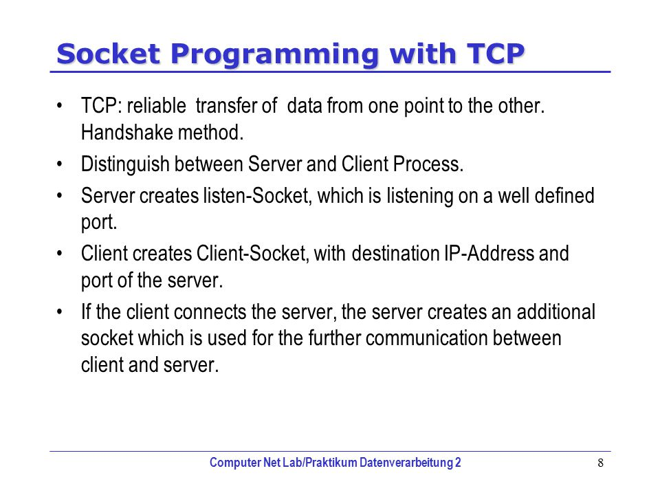 Computer Net Lab/Praktikum Datenverarbeitung 2 8 Socket Programming with TCP TCP: reliable transfer of data from one point to the other.