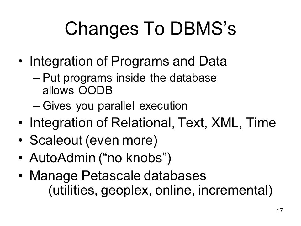 17 Changes To DBMS's Integration of Programs and Data –Put programs inside the database allows OODB –Gives you parallel execution Integration of Relational, Text, XML, Time Scaleout (even more) AutoAdmin ( no knobs ) Manage Petascale databases (utilities, geoplex, online, incremental)