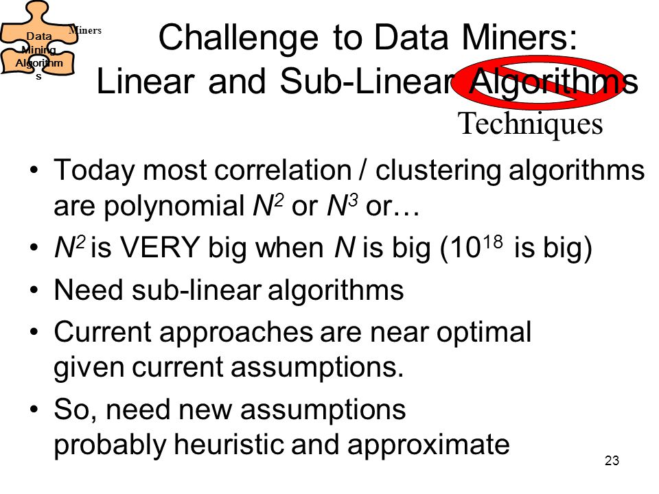 23 Challenge to Data Miners: Linear and Sub-Linear Algorithms Today most correlation / clustering algorithms are polynomial N 2 or N 3 or… N 2 is VERY big when N is big (10 18 is big) Need sub-linear algorithms Current approaches are near optimal given current assumptions.