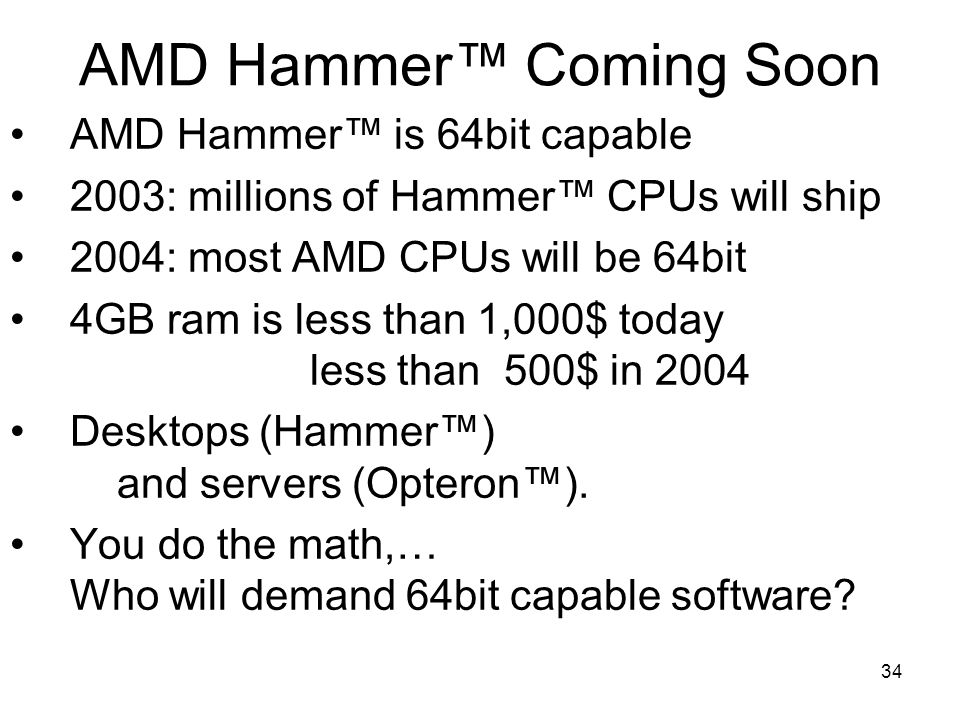 34 AMD Hammer™ Coming Soon AMD Hammer™ is 64bit capable 2003: millions of Hammer™ CPUs will ship 2004: most AMD CPUs will be 64bit 4GB ram is less than 1,000$ today less than 500$ in 2004 Desktops (Hammer™) and servers (Opteron™).