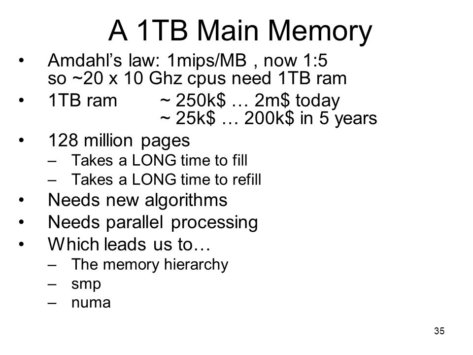 35 A 1TB Main Memory Amdahl's law: 1mips/MB, now 1:5 so ~20 x 10 Ghz cpus need 1TB ram 1TB ram ~ 250k$ … 2m$ today ~ 25k$ … 200k$ in 5 years 128 million pages –Takes a LONG time to fill –Takes a LONG time to refill Needs new algorithms Needs parallel processing Which leads us to… –The memory hierarchy –smp –numa