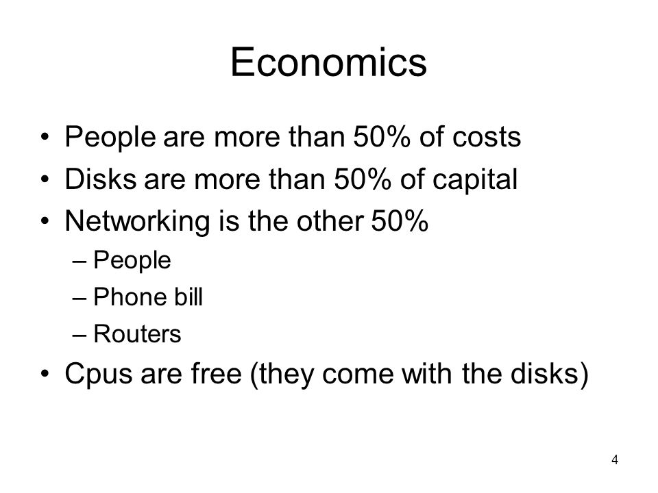 4 Economics People are more than 50% of costs Disks are more than 50% of capital Networking is the other 50% –People –Phone bill –Routers Cpus are free (they come with the disks)