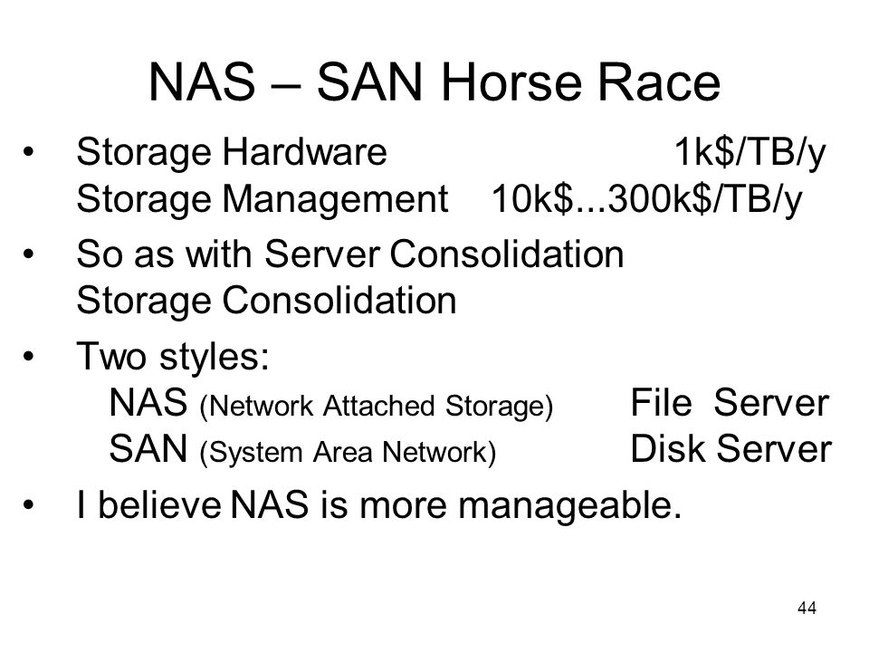 44 NAS – SAN Horse Race Storage Hardware 1k$/TB/y Storage Management 10k$...300k$/TB/y So as with Server Consolidation Storage Consolidation Two styles: NAS (Network Attached Storage) File Server SAN (System Area Network) Disk Server I believe NAS is more manageable.