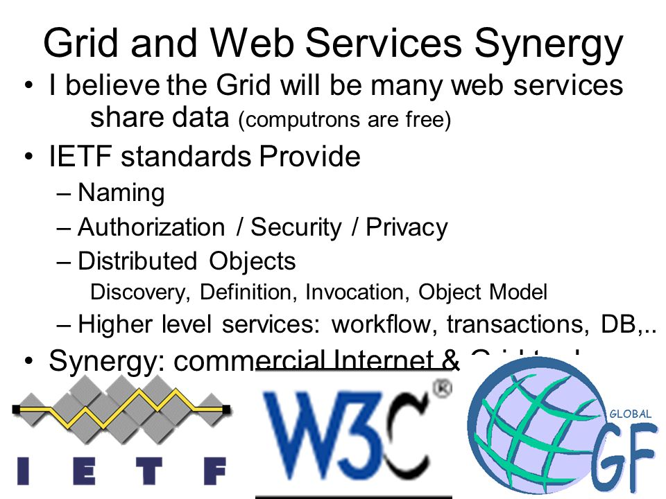53 Grid and Web Services Synergy I believe the Grid will be many web services share data (computrons are free) IETF standards Provide –Naming –Authorization / Security / Privacy –Distributed Objects Discovery, Definition, Invocation, Object Model –Higher level services: workflow, transactions, DB,..