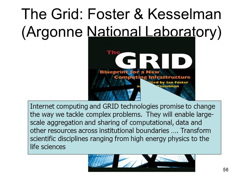 56 The Grid: Foster & Kesselman (Argonne National Laboratory) Internet computing and GRID technologies promise to change the way we tackle complex problems.
