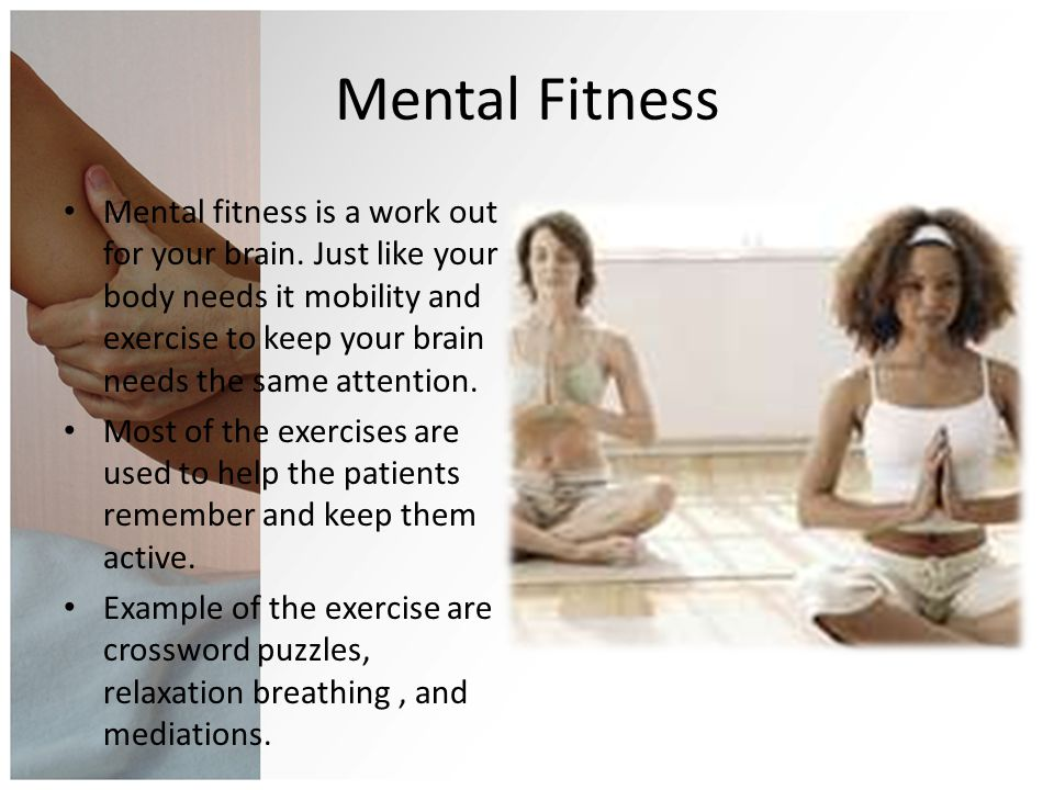 Mental Fitness Mental fitness is a work out for your brain. Just like your body needs it mobility and exercise to keep your brain needs the same atten