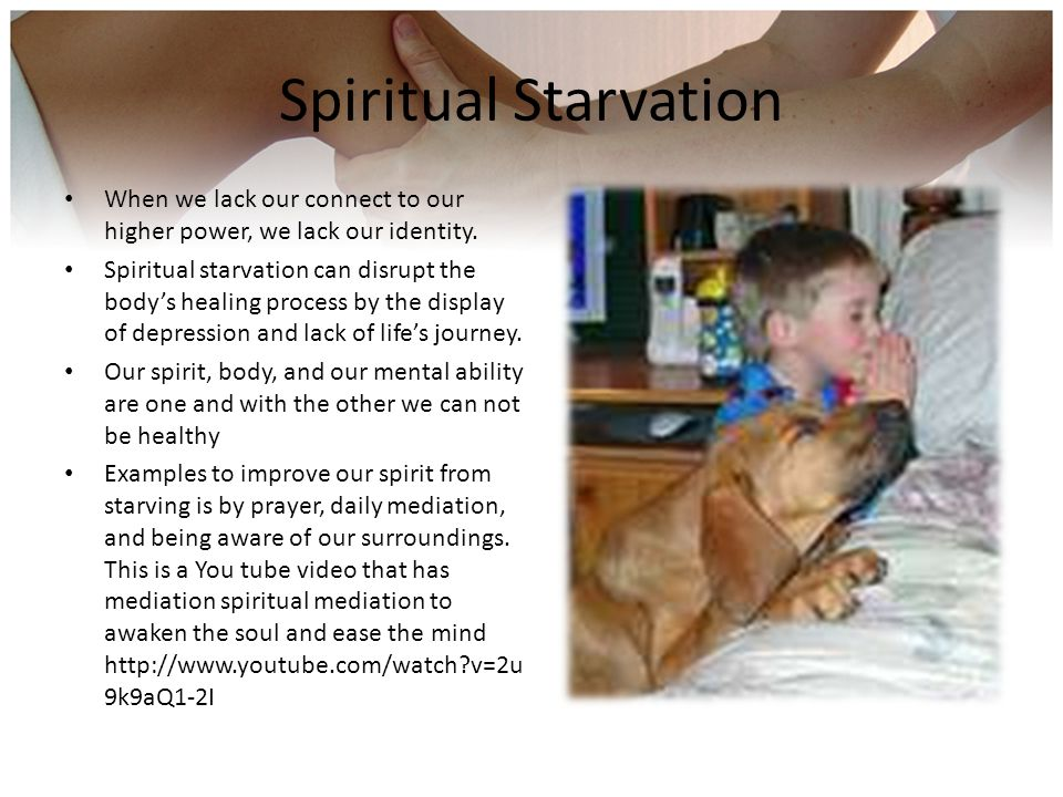 Spiritual Starvation When we lack our connect to our higher power, we lack our identity. Spiritual starvation can disrupt the body's healing process b