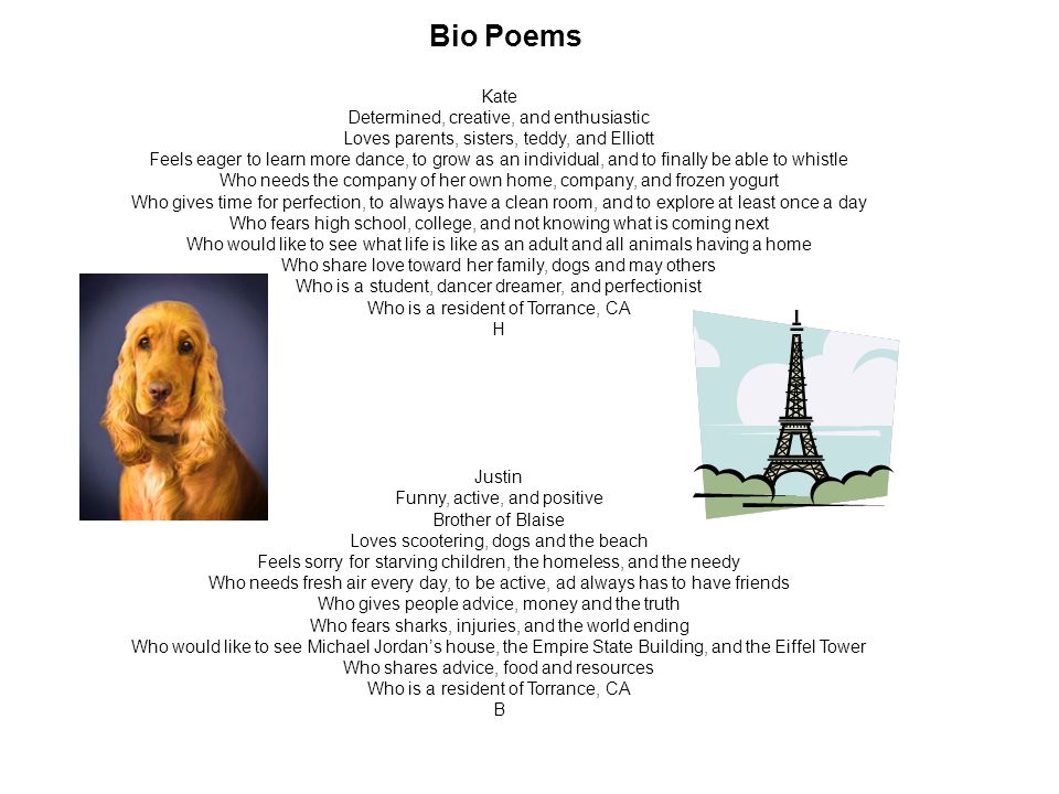 Bio Poems Kate Determined, creative, and enthusiastic Loves parents, sisters, teddy, and Elliott Feels eager to learn more dance, to grow as an individual, and to finally be able to whistle Who needs the company of her own home, company, and frozen yogurt Who gives time for perfection, to always have a clean room, and to explore at least once a day Who fears high school, college, and not knowing what is coming next Who would like to see what life is like as an adult and all animals having a home Who share love toward her family, dogs and may others Who is a student, dancer dreamer, and perfectionist Who is a resident of Torrance, CA H Justin Funny, active, and positive Brother of Blaise Loves scootering, dogs and the beach Feels sorry for starving children, the homeless, and the needy Who needs fresh air every day, to be active, ad always has to have friends Who gives people advice, money and the truth Who fears sharks, injuries, and the world ending Who would like to see Michael Jordan's house, the Empire State Building, and the Eiffel Tower Who shares advice, food and resources Who is a resident of Torrance, CA B