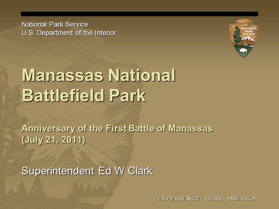 E X P E R I E N C E Y O U R A M E R I C A Manassas National Battlefield Park Superintendent Ed W Clark National Park Service U.S.
