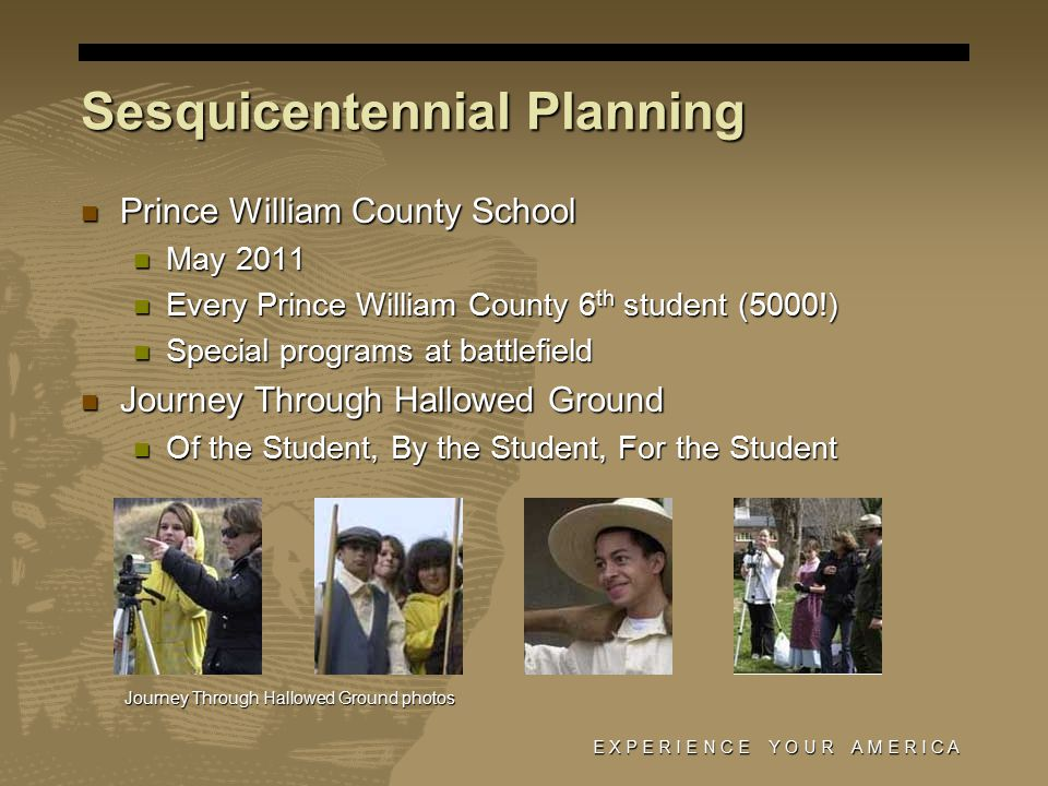 Sesquicentennial Planning Prince William County School Prince William County School May 2011 May 2011 Every Prince William County 6 th student (5000!) Every Prince William County 6 th student (5000!) Special programs at battlefield Special programs at battlefield Journey Through Hallowed Ground Journey Through Hallowed Ground Of the Student, By the Student, For the Student Of the Student, By the Student, For the Student E X P E R I E N C E Y O U R A M E R I C A Journey Through Hallowed Ground photos