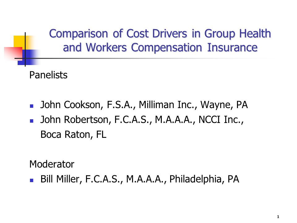 1 Comparison of Cost Drivers in Group Health and Workers Compensation Insurance Panelists John Cookson, F.S.A., Milliman Inc., Wayne, PA John Robertson, F.C.A.S., M.A.A.A., NCCI Inc., Boca Raton, FL Moderator Bill Miller, F.C.A.S., M.A.A.A., Philadelphia, PA