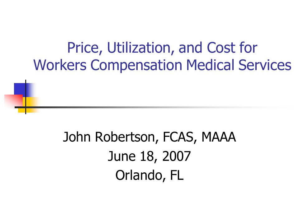 Price, Utilization, and Cost for Workers Compensation Medical Services John Robertson, FCAS, MAAA June 18, 2007 Orlando, FL