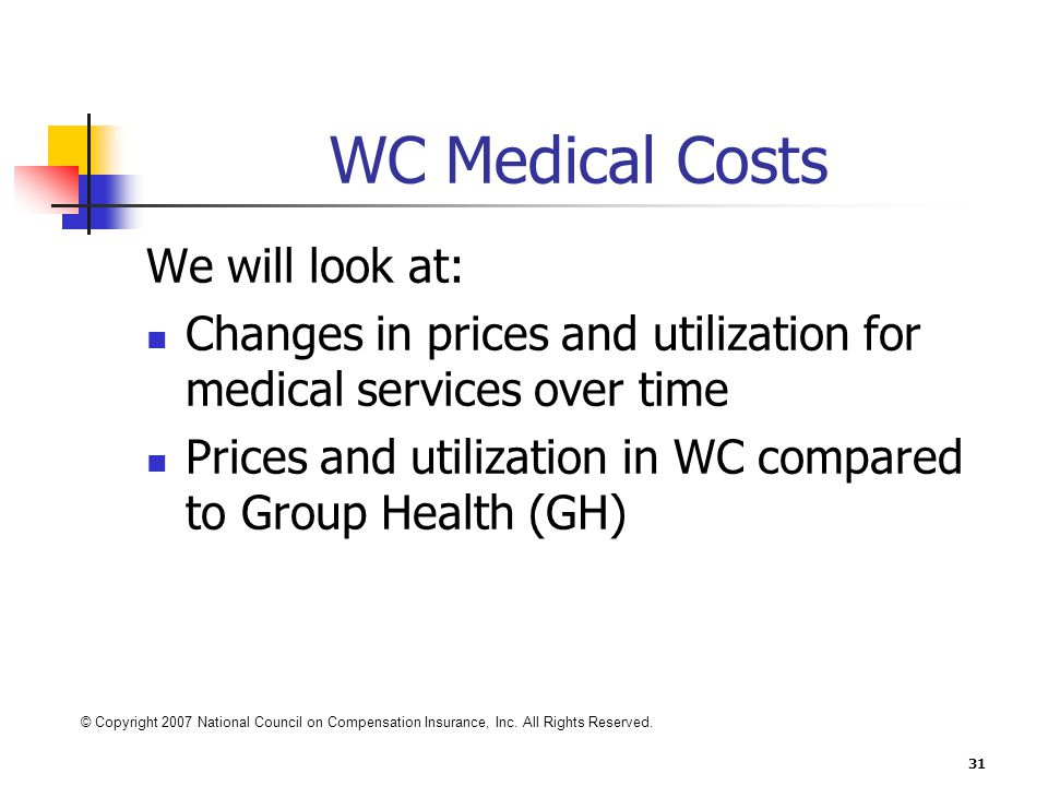 31 WC Medical Costs We will look at: Changes in prices and utilization for medical services over time Prices and utilization in WC compared to Group Health (GH) © Copyright 2007 National Council on Compensation Insurance, Inc.