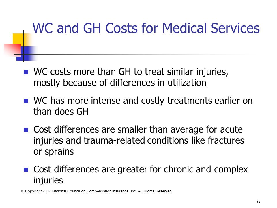 37 WC and GH Costs for Medical Services WC costs more than GH to treat similar injuries, mostly because of differences in utilization WC has more intense and costly treatments earlier on than does GH Cost differences are smaller than average for acute injuries and trauma-related conditions like fractures or sprains Cost differences are greater for chronic and complex injuries Includes hospitals Medical services provided 1997 to 2001 States reviewed: FL, GA, IL, KY, TN © Copyright 2007 National Council on Compensation Insurance, Inc.