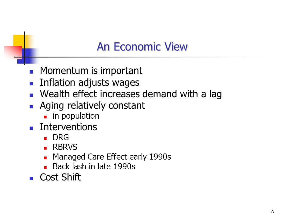 8 An Economic View Momentum is important Inflation adjusts wages Wealth effect increases demand with a lag Aging relatively constant in population Interventions DRG RBRVS Managed Care Effect early 1990s Back lash in late 1990s Cost Shift