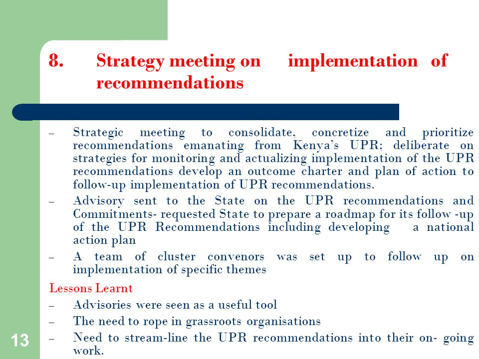 13 – Strategic meeting to consolidate, concretize and prioritize recommendations emanating from Kenya's UPR; deliberate on strategies for monitoring and actualizing implementation of the UPR recommendations develop an outcome charter and plan of action to follow-up implementation of UPR recommendations.