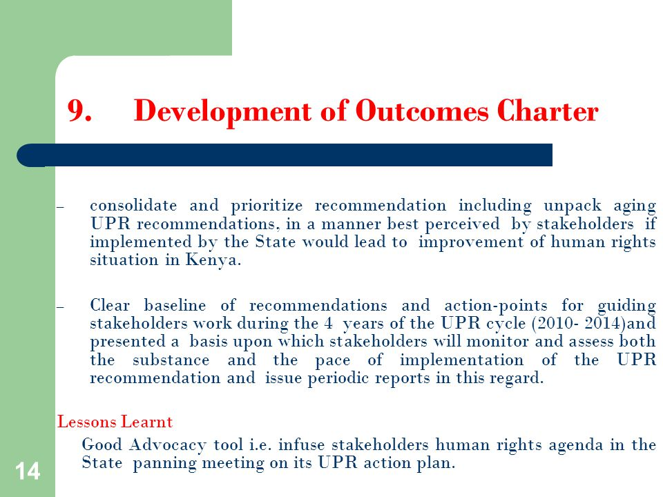 14 9.Development of Outcomes Charter – consolidate and prioritize recommendation including unpack aging UPR recommendations, in a manner best perceived by stakeholders if implemented by the State would lead to improvement of human rights situation in Kenya.