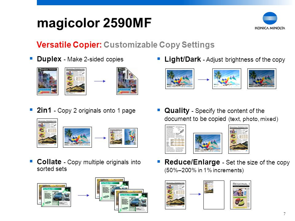 7  Light/Dark - Adjust brightness of the copy  Quality - Specify the content of the document to be copied (text, photo, mixed)  Reduce/Enlarge - Set the size of the copy (50%–200% in 1% increments)  Duplex - Make 2-sided copies  2in1 - Copy 2 originals onto 1 page  Collate - Copy multiple originals into sorted sets Versatile Copier: Customizable Copy Settings magicolor 2590MF