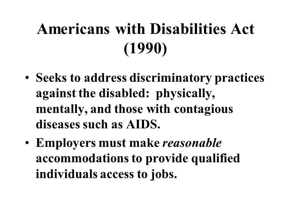 Americans with Disabilities Act (1990) Seeks to address discriminatory practices against the disabled: physically, mentally, and those with contagious diseases such as AIDS.