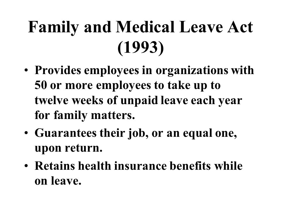 Family and Medical Leave Act (1993) Provides employees in organizations with 50 or more employees to take up to twelve weeks of unpaid leave each year for family matters.