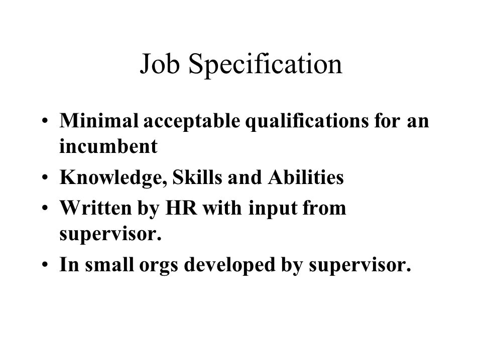 Job Specification Minimal acceptable qualifications for an incumbent Knowledge, Skills and Abilities Written by HR with input from supervisor.