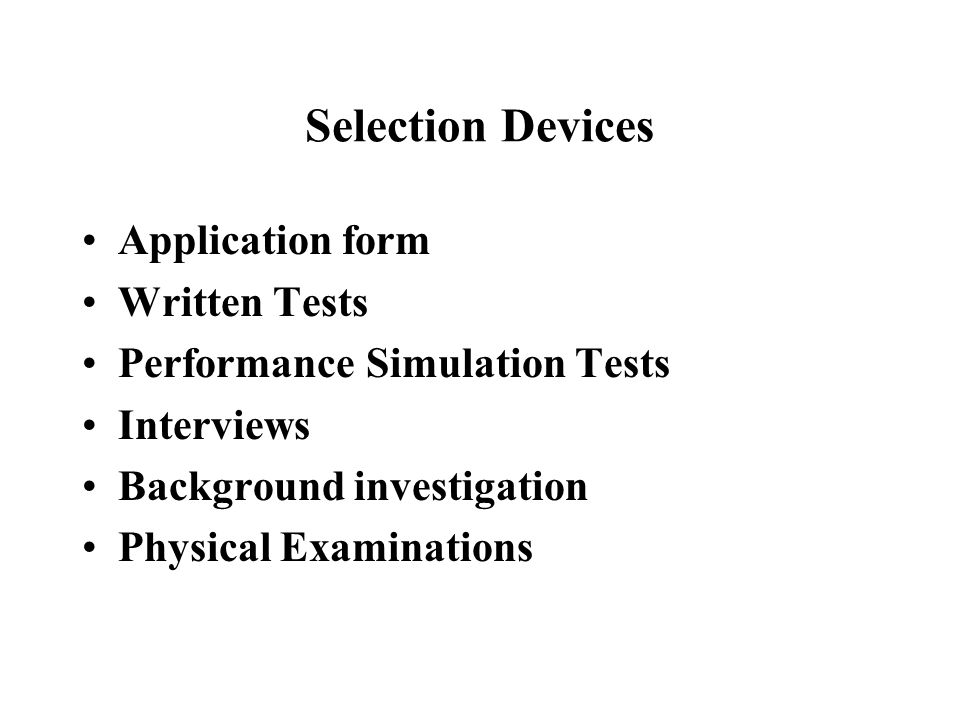 Selection Devices Application form Written Tests Performance Simulation Tests Interviews Background investigation Physical Examinations