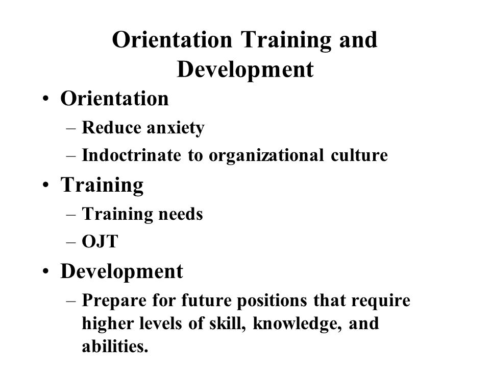 Orientation Training and Development Orientation –Reduce anxiety –Indoctrinate to organizational culture Training –Training needs –OJT Development –Prepare for future positions that require higher levels of skill, knowledge, and abilities.