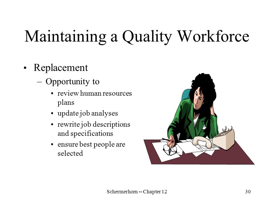 Schermerhorn -- Chapter 1230 Maintaining a Quality Workforce Replacement –Opportunity to review human resources plans update job analyses rewrite job descriptions and specifications ensure best people are selected