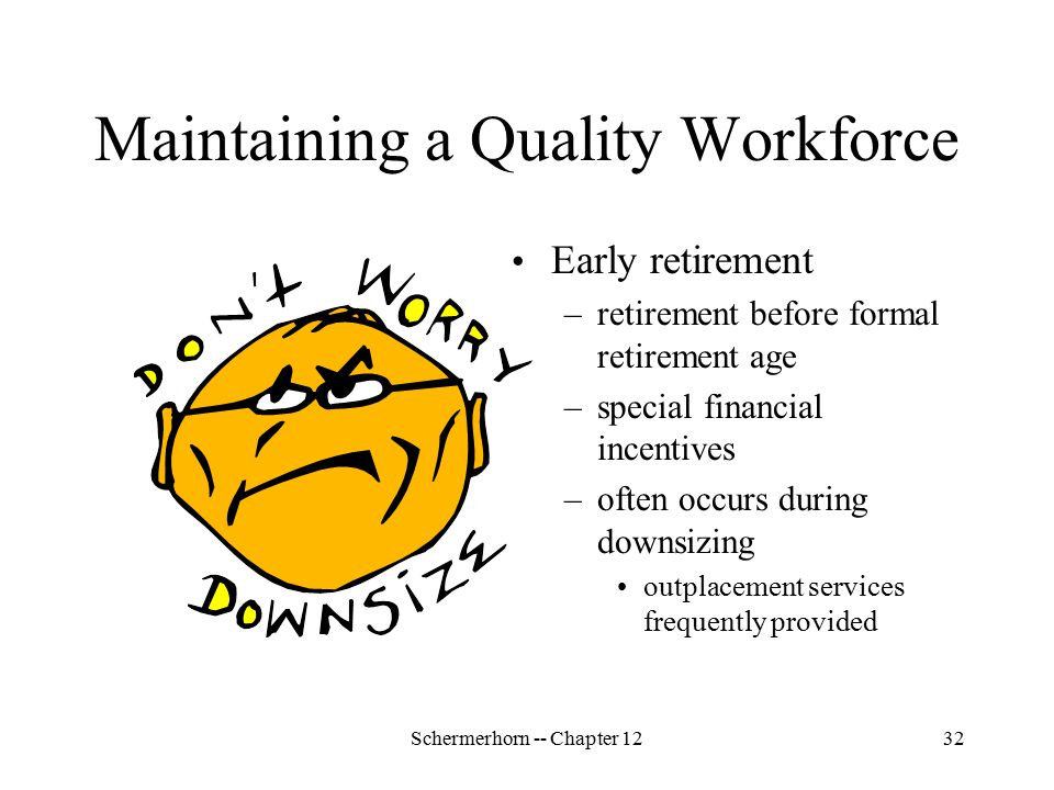 Schermerhorn -- Chapter 1232 Maintaining a Quality Workforce Early retirement –retirement before formal retirement age –special financial incentives –often occurs during downsizing outplacement services frequently provided