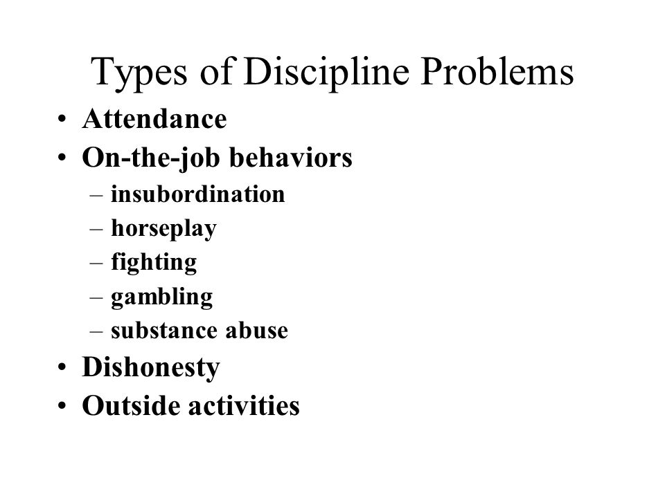 Types of Discipline Problems Attendance On-the-job behaviors –insubordination –horseplay –fighting –gambling –substance abuse Dishonesty Outside activities