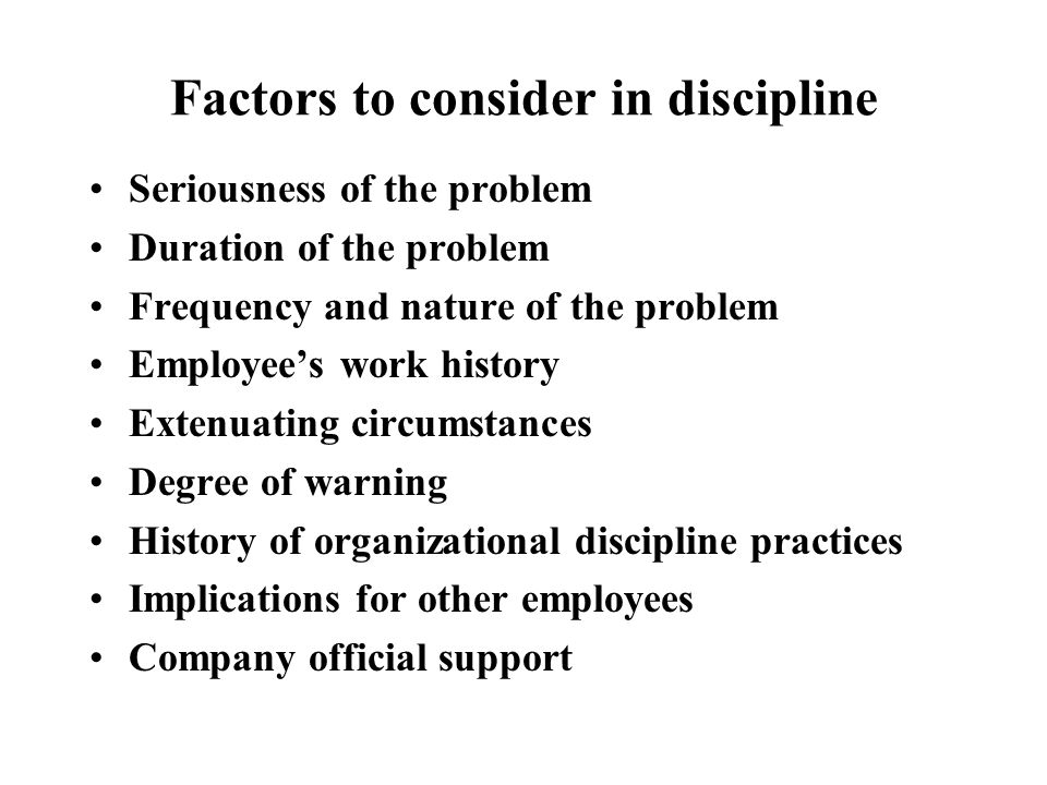 Factors to consider in discipline Seriousness of the problem Duration of the problem Frequency and nature of the problem Employee's work history Extenuating circumstances Degree of warning History of organizational discipline practices Implications for other employees Company official support